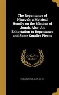 The Repentance of Nineveh; a Metrical Homily on the Mission of Jonah. Also, An Exhortation to Repentance and Some Smaller Pieces by Syrus Saint 303-373 Ephraem
