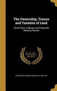 The Ownership, Tenure and Taxation of Land: Some Facts, Fallacies and Proposals Relating Thereto by Thomas Palmer Sir 1850-1919 Whittaker