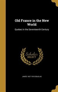 Old France in the New World: Quebec in the Seventeenth Century by James 1837-1918 Douglas