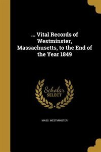 ... Vital Records of Westminster, Massachusetts, to the End of the Year 1849 by Mass. Westminster