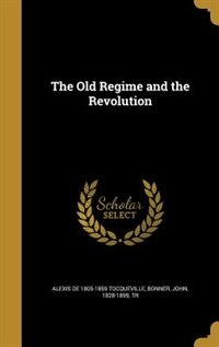 The Old Regime and the Revolution by Alexis De 1805-1859 Tocqueville