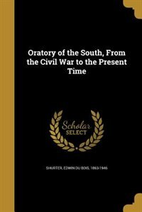 Oratory of the South, From the Civil War to the Present Time by Edwin Du Bois 1863-1946 Shurter
