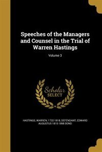 Speeches of the Managers and Counsel in the Trial of Warren Hastings; Volume 3 by Warren 1732-1818 defendant Hastings