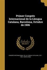 Primer Congrés Internacional de la Llengua Catalana, Barcelona, Octubre de 1906 by Congrés Internacional de la Llengua Cat