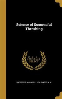 Science of Successful Threshing by Wallace F. 1874- Macgregor