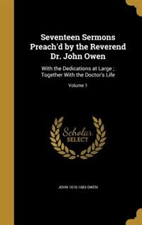 Seventeen Sermons Preach'd by the Reverend Dr. John Owen: With the Dedications at Large ; Together With the Doctor's Life; Volume 1 by John 1616-1683 Owen
