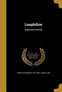 Longfellow: [selected Poems] by Henry Wadsworth 1807-1882 Longfellow