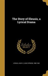 The Story of Eleusis, a Lyrical Drama by Louis V. (louis Vernon) 1880-19 Ledoux