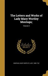 The Letters and Works of Lady Mary Wortley Montagu;; Volume 2