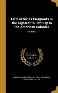 Lists of Swiss Emigrants in the Eighteenth Century to the American Colonies; Volume 01 by Albert Bernhardt 1870-1951 Faust