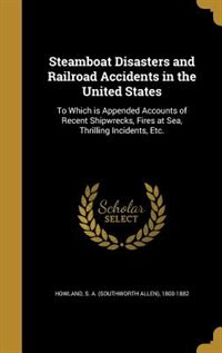 Steamboat Disasters and Railroad Accidents in the United States: To Which is Appended Accounts of Recent Shipwrecks, Fires at Sea, Thrilling Incidents by S. A. (Southworth Allen) 1800- Howland