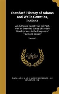 Standard History of Adams and Wells Counties, Indiana: An Authentic Narrative of the Past, With an Extended Survey of Modern Developments in the Progress by John W. (John Wilson) 1861-195 Tyndall