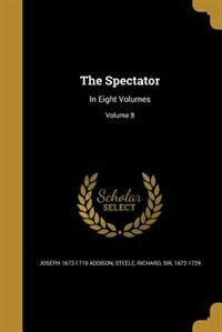 The Spectator: In Eight Volumes; Volume 8 by Joseph 1672-1719 Addison