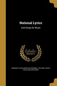 National Lyrics: And Songs for Music by Felicia Dorothea Browne 1793-18 Hemans