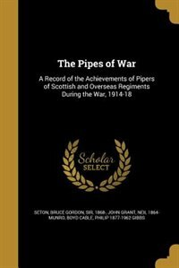 The Pipes of War: A Record of the Achievements of Pipers of Scottish and Overseas Regiments During…