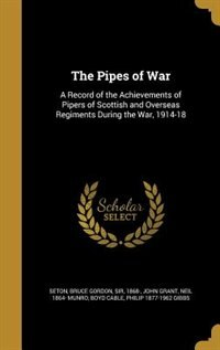 The Pipes of War: A Record of the Achievements of Pipers of Scottish and Overseas Regiments During the War, 1914-18 by Bruce Gordon Sir 1868- Seton