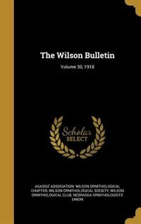 The Wilson Bulletin; Volume 30, 1918 by Agassiz Association. Wilson Ornithologic