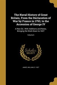 The Naval History of Great Britain, From the Declaration of War by France in 1793, to the Accession of George IV: A New Ed., With Additions and Notes, Bringing the Work Down to 1827; Volume 6 by William d. 1827 James