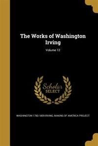 The Works of Washington Irving; Volume 12 by Washington 1783-1859 Irving