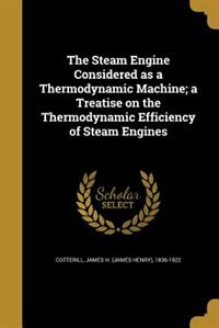The Steam Engine Considered as a Thermodynamic Machine; a Treatise on the Thermodynamic Efficiency of Steam Engines by James H. (James Henry) 1836- Cotterill