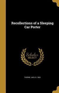 Recollections of a Sleeping Car Porter by Jack b. 1863 Thorne