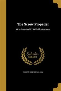 The Screw Propeller by Robert 1803-1882 Wilson