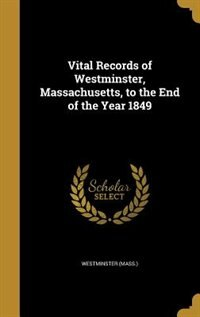 Vital Records of Westminster, Massachusetts, to the End of the Year 1849 by Westminster (Mass.)