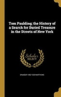 Tom Paulding; the History of a Search for Buried Treasure in the Streets of New York