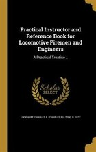 Practical Instructor and Reference Book for Locomotive Firemen and Engineers: A Practical Treatise…