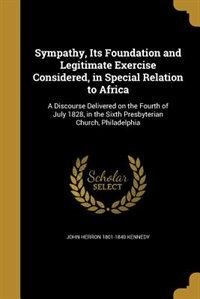 Sympathy, Its Foundation and Legitimate Exercise Considered, in Special Relation to Africa: A…