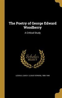 The Poetry of George Edward Woodberry: A Critical Study by Louis V. (louis Vernon) 1880-19 Ledoux