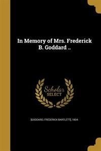 In Memory of Mrs. Frederick B. Goddard .. by Frederick Bartlett] 1834- [Goddard