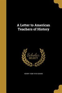 A Letter to American Teachers of History by Henry 1838-1918 Adams