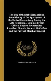 The Spy of the Rebellion; Being a True History of the Spy System of the United States Army During the Late Rebellion ... Compiled From Official Reports Prepared for President Lincoln, General McClellan and the Provost-Marshal-General by Allan 1819-1884 Pinkerton