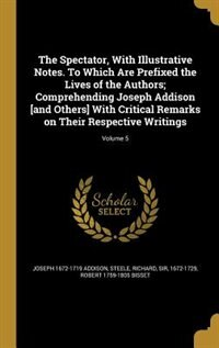 The Spectator, With Illustrative Notes. To Which Are Prefixed the Lives of the Authors; Comprehending Joseph Addison [and Others] With Critical Remarks on Their Respective Writings; Volume 5 by Joseph 1672-1719 Addison