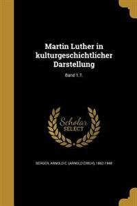 Martin Luther in kulturgeschichtlicher Darstellung; Band 1.T. by Arnold E. (Arnold Erich) 1862-1 Berger