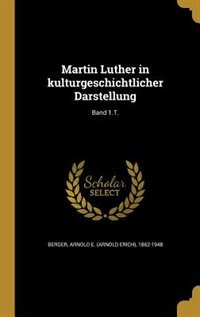 Martin Luther in kulturgeschichtlicher Darstellung; Band 1.T. by Arnold E. (Arnold Erich) 1862-1 Berger