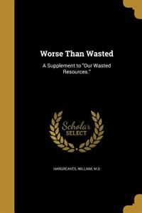Worse Than Wasted: A Supplement to Our Wasted Resources.