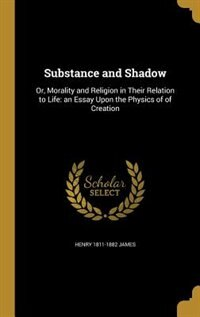 Substance and Shadow: Or, Morality and Religion in Their Relation to Life: an Essay Upon the Physics of of Creation by Henry 1811-1882 James