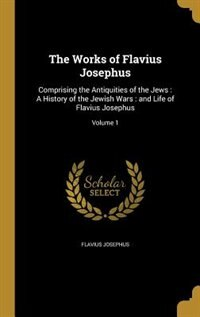 The Works of Flavius Josephus: Comprising the Antiquities of the Jews : A History of the Jewish…