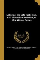 Letters of the Late Right Hon. Earl of Brooke & Warwick, to Mrs. Wilmot Serres