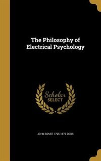 The Philosophy of Electrical Psychology by John Bovee 1795-1872 Dods