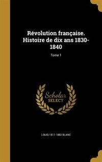 Révolution française. Histoire de dix ans 1830-1840; Tome 1 by Louis 1811-1882 Blanc