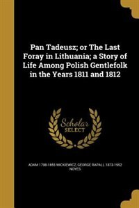 Pan Tadeusz; or The Last Foray in Lithuania; a Story of Life Among Polish Gentlefolk in the Years…