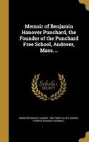 Memoir of Benjamin Hanover Punchard, the Founder of the Punchard Free School, Andover, Mass. ..