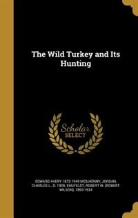 The Wild Turkey and Its Hunting by Edward Avery 1872-1949 McIlhenny