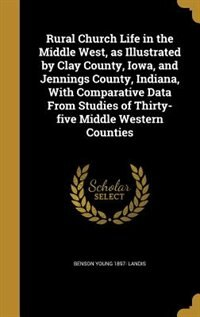 Rural Church Life in the Middle West, as Illustrated by Clay County, Iowa, and Jennings County…