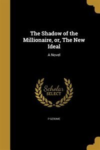 The Shadow of the Millionaire, or, The New Ideal: A Novel by P Gerome