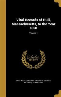Vital Records of Hull, Massachusetts, to the Year 1850; Volume 1 by Hull (Mass.)