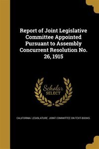 Report of Joint Legislative Committee Appointed Pursuant to Assembly Concurrent Resolution No. 26, 1915 by California. Legislature. Joint Committee